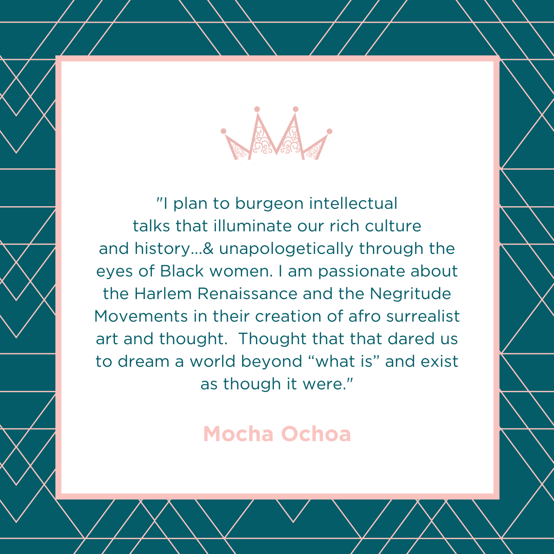 """""""I plan to burgeon intellectual talks that illuminate our rich culture and history...& unapologetically through the eyes of Black women. I am passionate about the Harlem Renaissance and the Negritude Movements in their creation of afro surrealist art and thought.  Thought that that dared us to dream a world beyond """"what is"""" and exist as though it were."""""""
