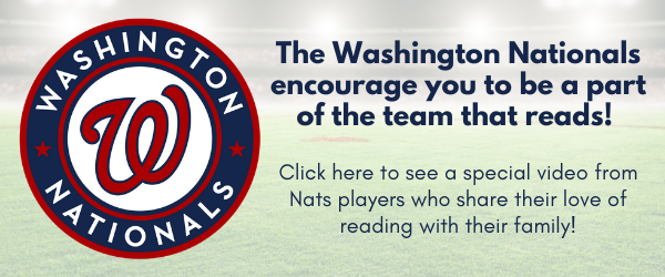 The Washington Nationals encourage you to be a part of the team that reads!   Click here to see a special video from Nats players who share their love of reading with their family!