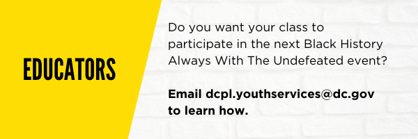 Educators! Do you want to get your class involved with the next Black History Always With The Undefeated event? Email dcpl.youthservices@dc.gov to learn how.