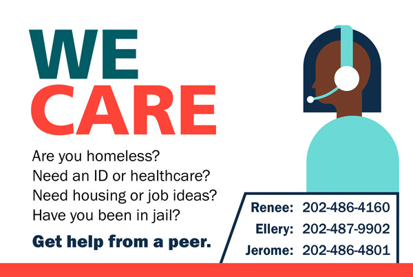 We Care. Are you homeless? Need an ID or healthcare? Need housing or job ideas? Have ou been in jail? Get help from a peer. Contact Renee at 202-486-4160, Ellery at 202-487-990 or Jerome at 202-486-4801.