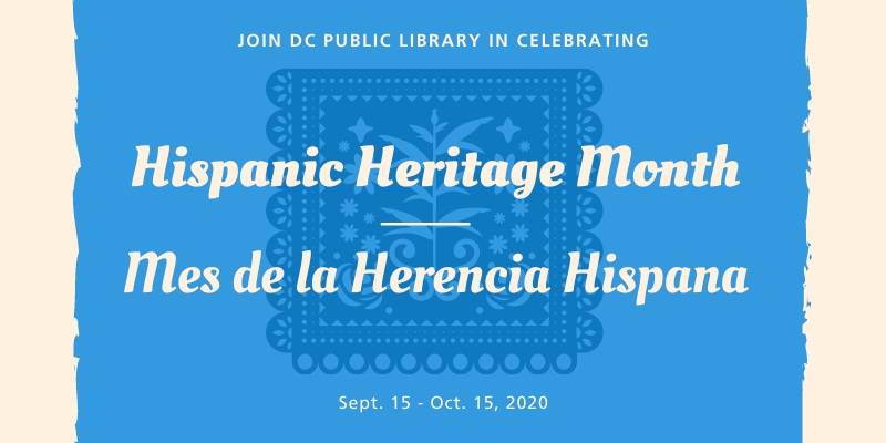 Join DC Public Library in Celebrating Hispanic Heritage Month - Mes de la Herencia Hispana Sept. 15 - Oct. 15 2020