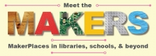 Meet the Makers: MakerPlaces in libraries, schools and beyond