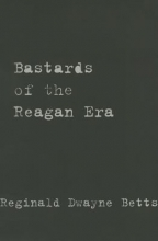 Bastards of the Reagan Era by Reginald Dwayne Betts