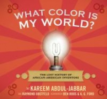 book cover to What color is my world? : the lost history of African-American inventors / Kareem Abdul-Jabbar