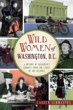 Wild women of Washington, D.C. : a history of disorderly conduct from the ladies of the District