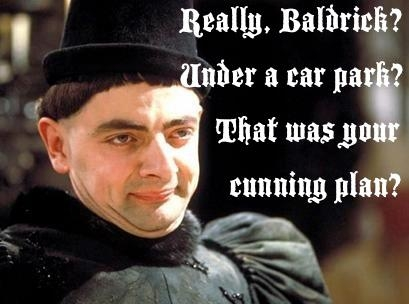 "Image from Black Adder stating ""Really Baldrick?  Under a car park?  That was your cunning plan?"""