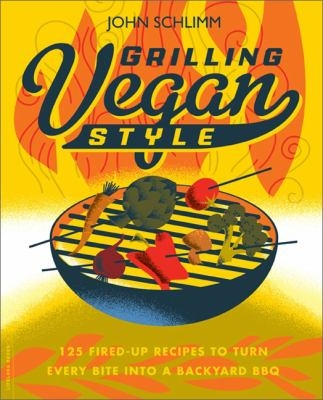 Grilling vegan style : 125 fired-up recipes to turn every bite into a backyard BBQ by  John E Schlimm