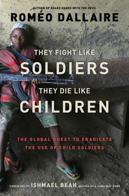 They fight like soldiers they die like children by Romeo Dallaire