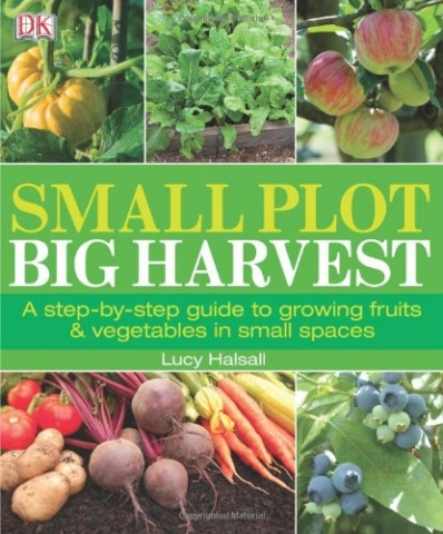 Small Plot Big Harvest, a step by step guide to growing fruits and vegetables in small spaces