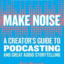 Make Noise: A Creator's Guide to Podcasting and Great Audio Storytelling by Eric Nuzum