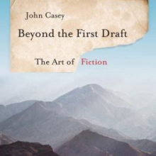 Beyond the first draft : the art of fiction / John Casey.