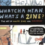 Whatcha mean, what's a zine? : the art of making zines and mini comics book cover.