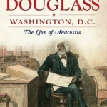 front cover of Frederick Douglass in Washington, D.C. : The Lion of Anacostia