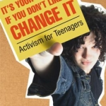 It's your world--if you don't like it, change it : activism for teenagers cover